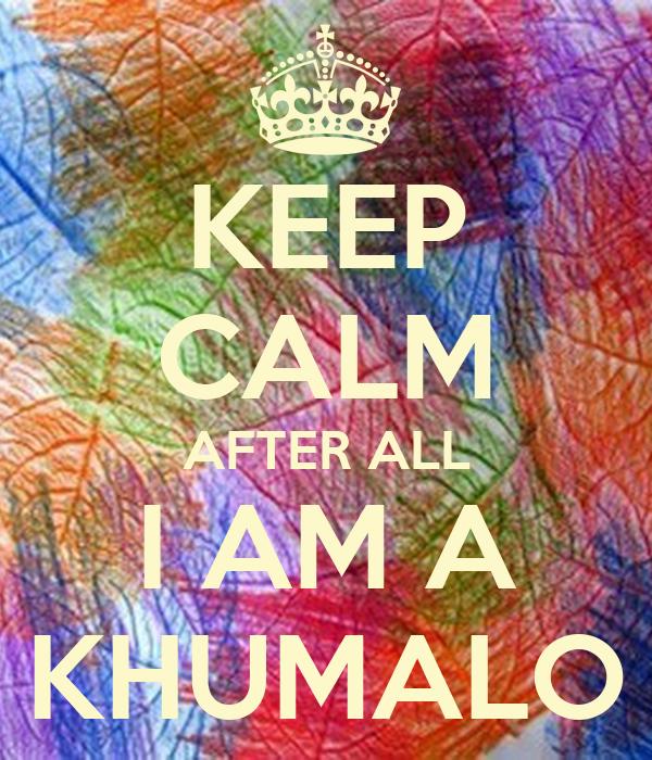 KEEP CALM AFTER ALL I AM A KHUMALO