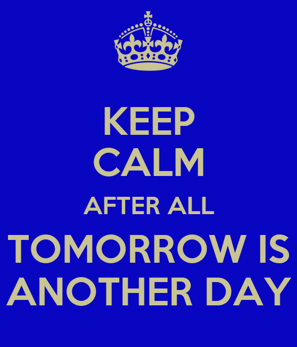 KEEP CALM AFTER ALL TOMORROW IS ANOTHER DAY