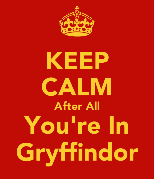 KEEP CALM After All You're In Gryffindor