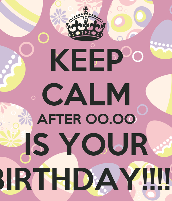 KEEP CALM AFTER OO.OO IS YOUR BIRTHDAY!!!!!!