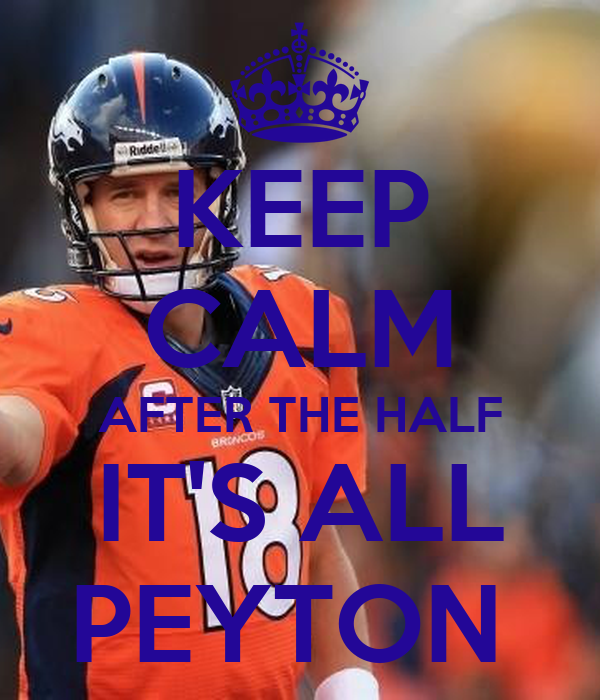 KEEP CALM AFTER THE HALF IT'S ALL PEYTON