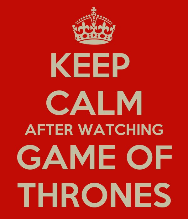KEEP  CALM AFTER WATCHING GAME OF THRONES