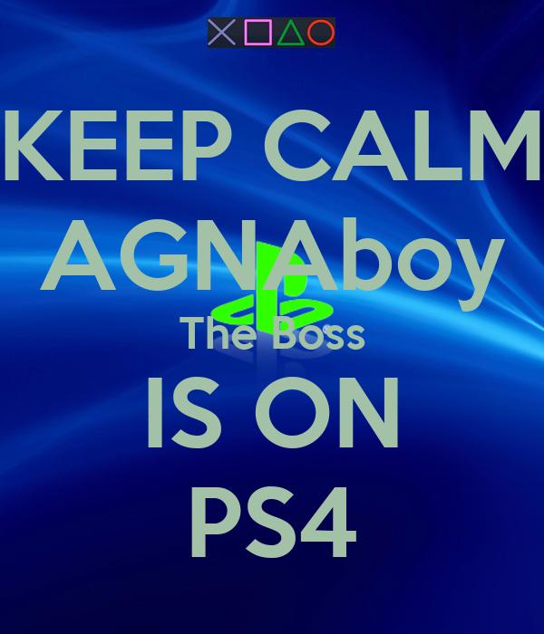 KEEP CALM AGNAboy The Boss IS ON PS4