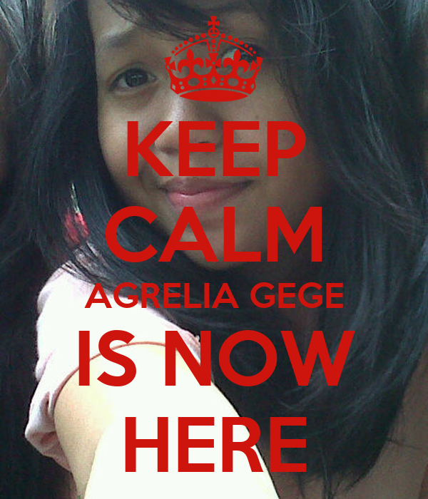 KEEP CALM AGRELIA GEGE IS NOW HERE