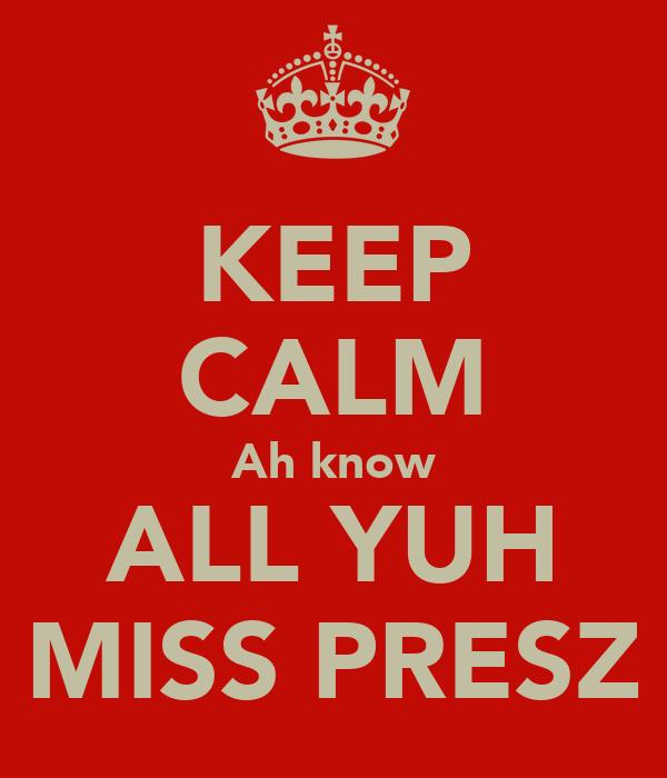 KEEP CALM Ah know ALL YUH MISS PRESZ