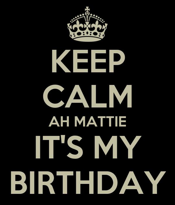 KEEP CALM AH MATTIE IT'S MY BIRTHDAY