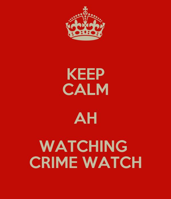 KEEP CALM AH WATCHING  CRIME WATCH