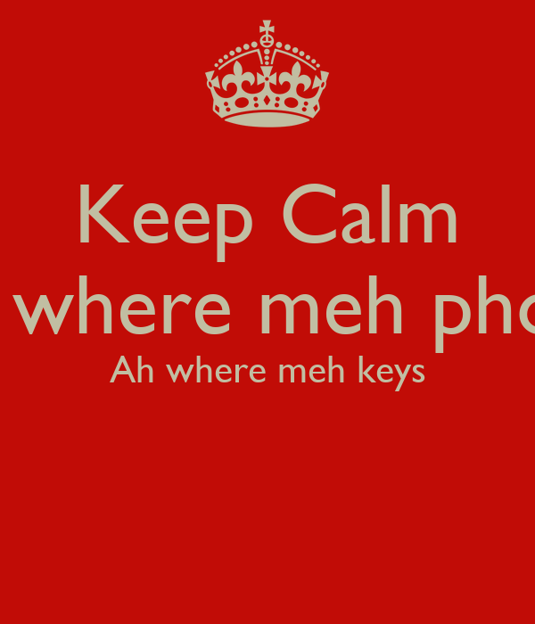 Keep Calm Ah where meh phone Ah where meh keys