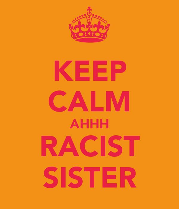 KEEP CALM AHHH RACIST SISTER