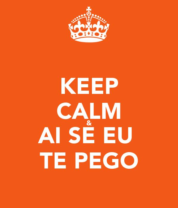 KEEP CALM & AI SE EU  TE PEGO