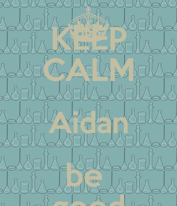 KEEP CALM Aidan be  good