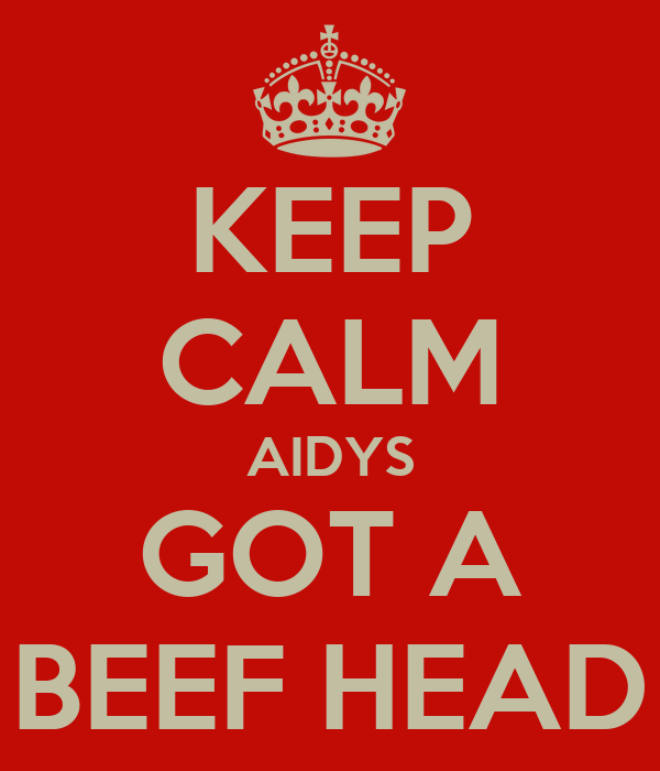 KEEP CALM AIDYS GOT A BEEF HEAD