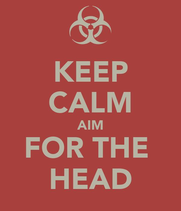 KEEP CALM AIM FOR THE  HEAD