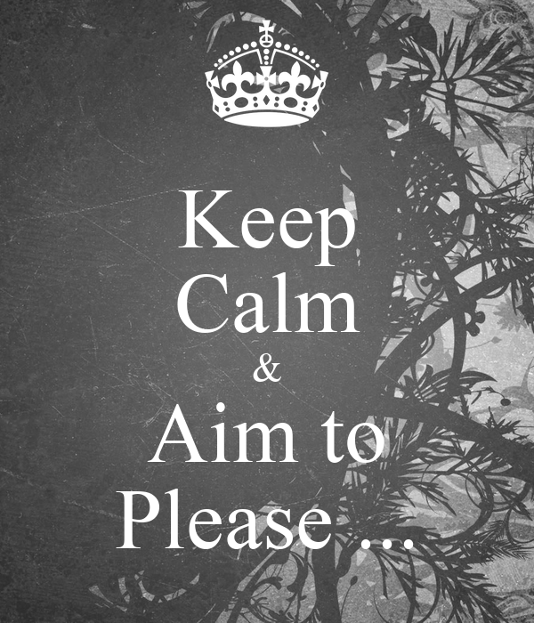 Keep Calm & Aim to Please ...