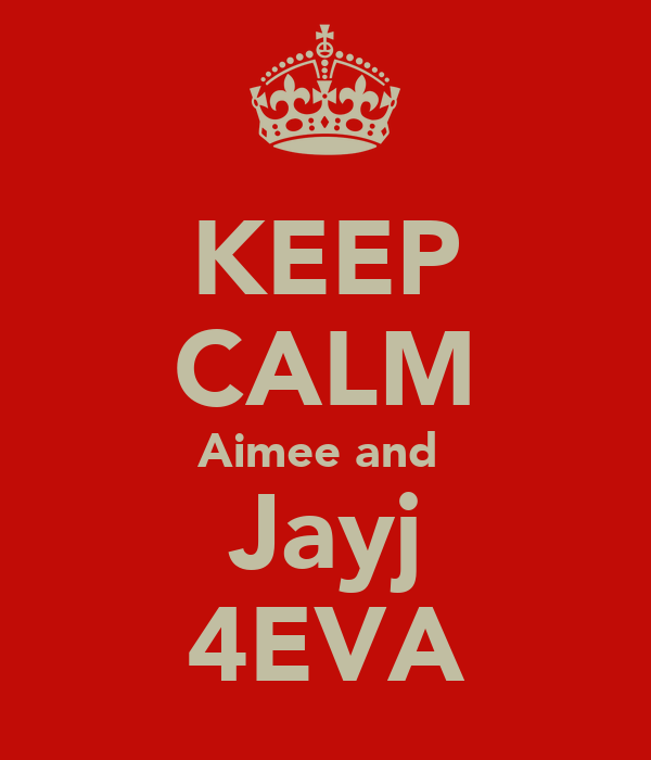 KEEP CALM Aimee and  Jayj 4EVA
