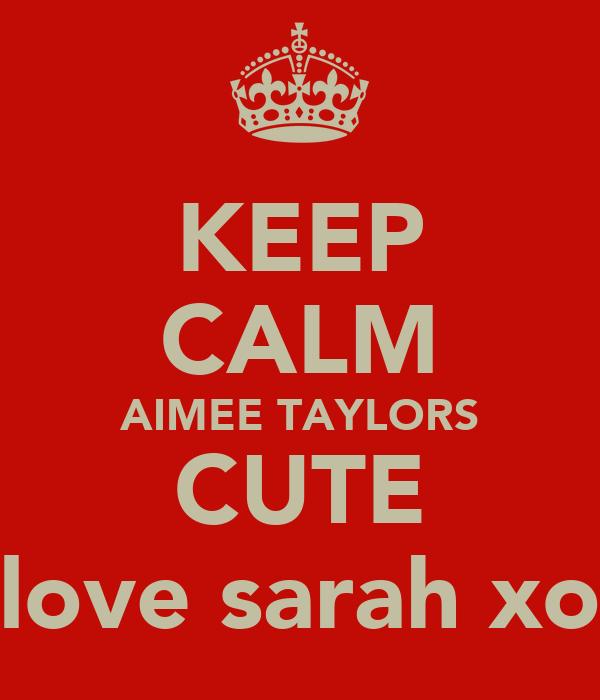 KEEP CALM AIMEE TAYLORS CUTE love sarah xo