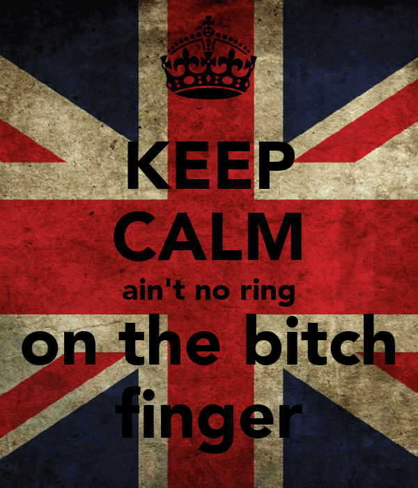 KEEP CALM ain't no ring on the bitch finger