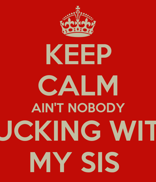 KEEP CALM AIN'T NOBODY FUCKING WITH MY SIS