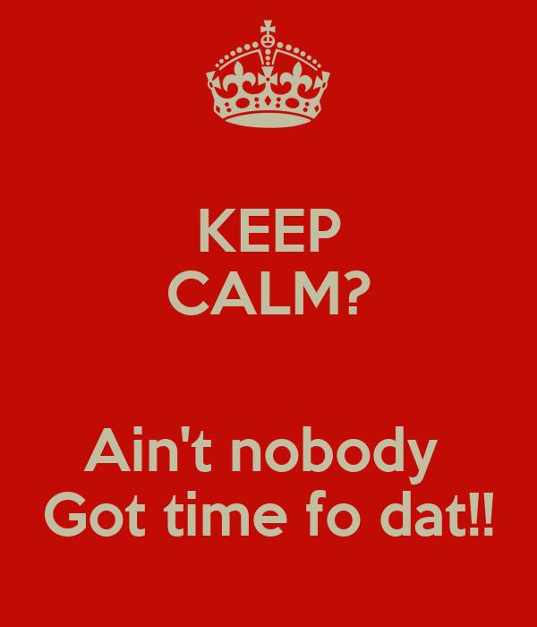 KEEP CALM?  Ain't nobody  Got time fo dat!!