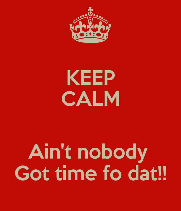 KEEP CALM  Ain't nobody  Got time fo dat!!
