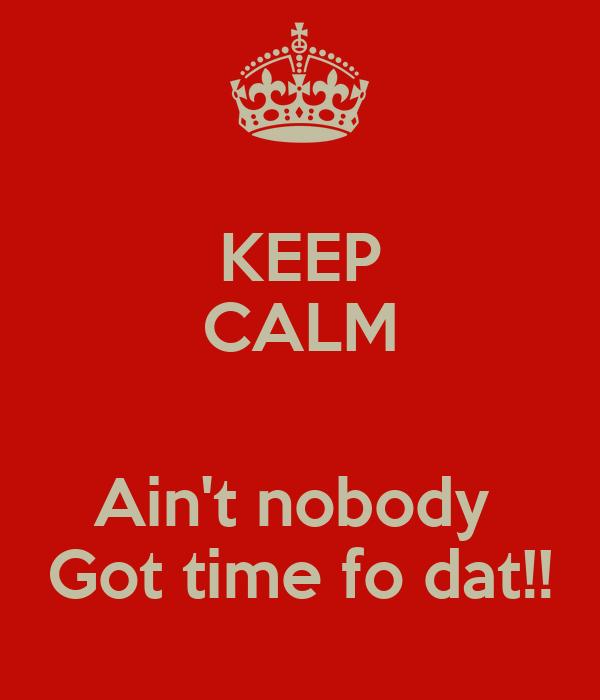KEEP CALM  Ain't nobody  Got time fo dat!!
