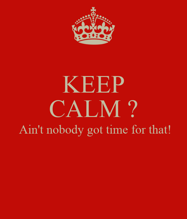 KEEP CALM ?  Ain't nobody got time for that!