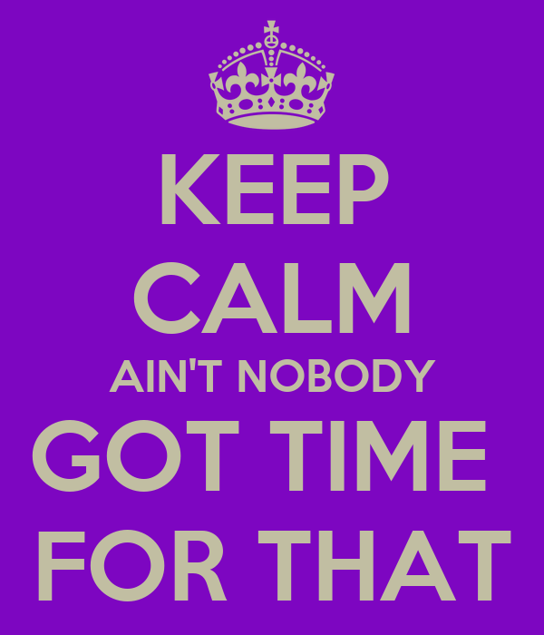 KEEP CALM AIN'T NOBODY GOT TIME  FOR THAT