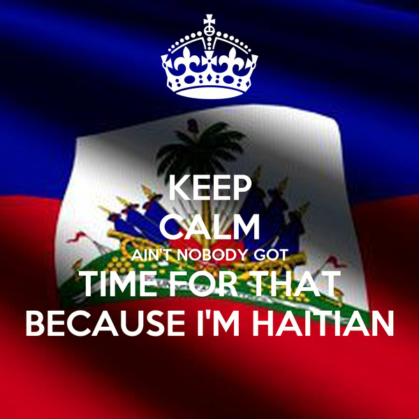 KEEP CALM AIN'T NOBODY GOT TIME FOR THAT BECAUSE I'M HAITIAN