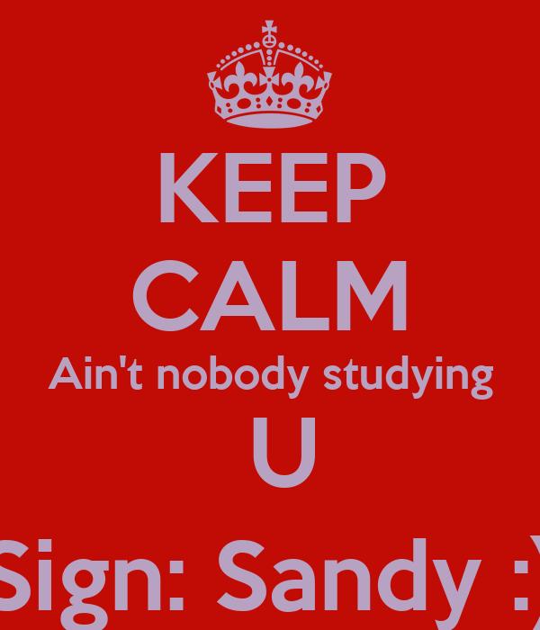 KEEP CALM Ain't nobody studying  U Sign: Sandy :)