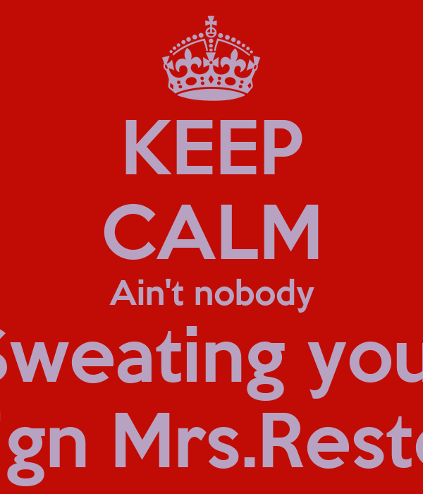 KEEP CALM Ain't nobody Sweating you  Sign Mrs.Resto