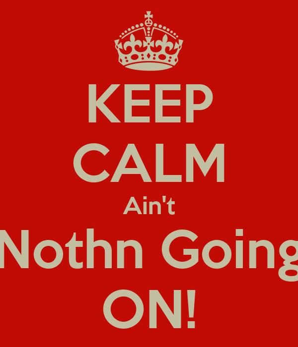 KEEP CALM Ain't Nothn Going ON!