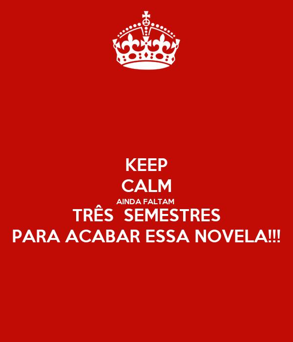 KEEP CALM AINDA FALTAM  TRÊS  SEMESTRES PARA ACABAR ESSA NOVELA!!!