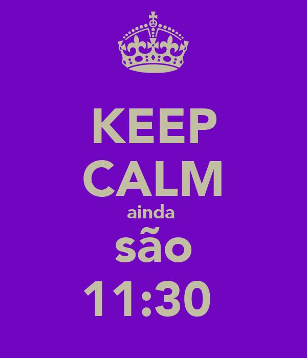 KEEP CALM ainda  são 11:30