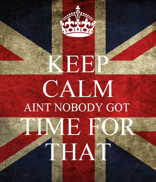 KEEP CALM AINT NOBODY GOT  TIME FOR THAT