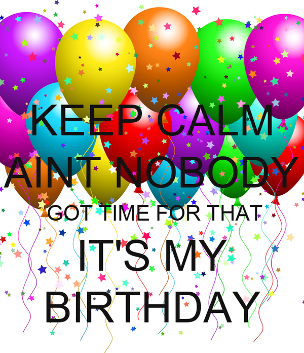 KEEP CALM AINT NOBODY  GOT TIME FOR THAT IT'S MY BIRTHDAY