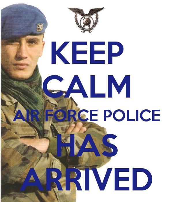KEEP CALM AIR FORCE POLICE HAS ARRIVED