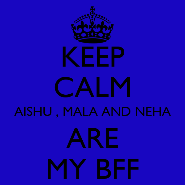 KEEP CALM AISHU , MALA AND NEHA ARE MY BFF