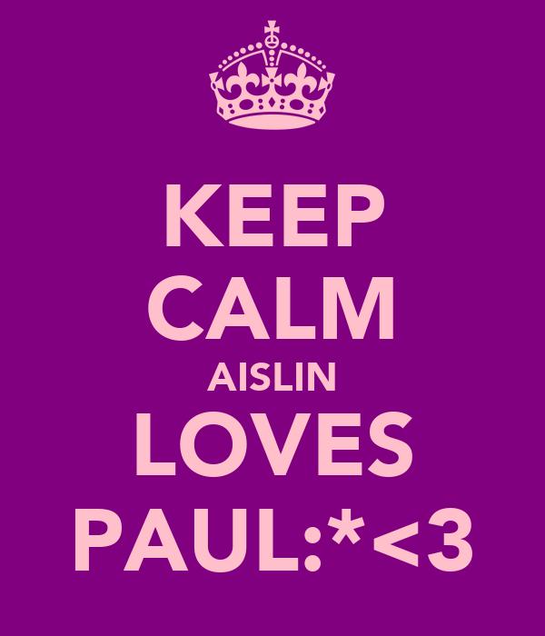 KEEP CALM AISLIN LOVES PAUL:*<3