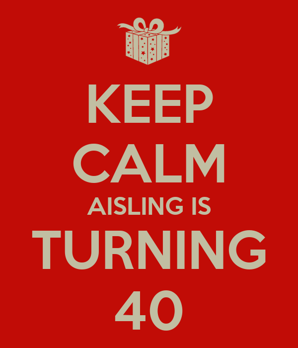 KEEP CALM AISLING IS TURNING 40