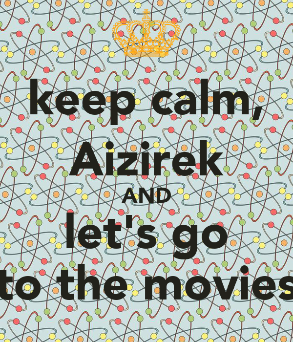 keep calm, Aizirek AND let's go to the movies