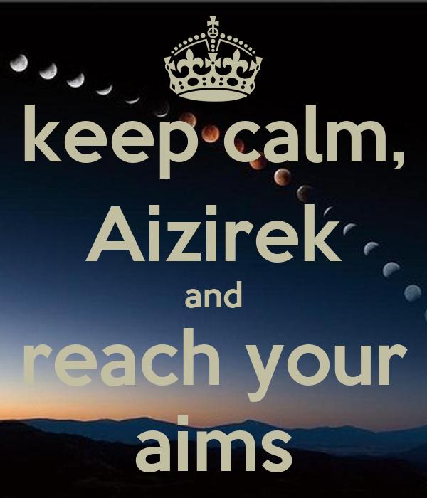keep calm, Aizirek and reach your aims
