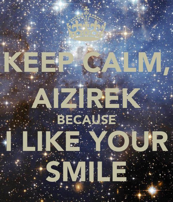 KEEP CALM, AIZIREK BECAUSE I LIKE YOUR SMILE