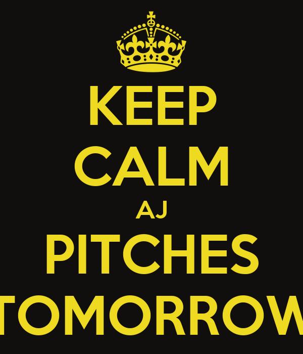 KEEP CALM AJ PITCHES TOMORROW