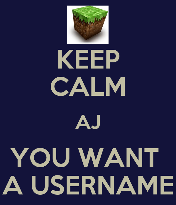 KEEP CALM AJ YOU WANT  A USERNAME