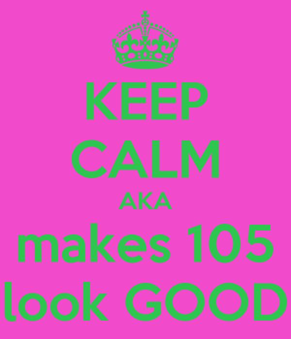 KEEP CALM AKA makes 105 look GOOD