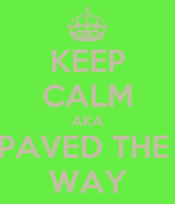KEEP CALM AKA PAVED THE  WAY