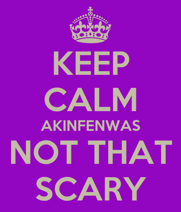 KEEP CALM AKINFENWAS NOT THAT SCARY