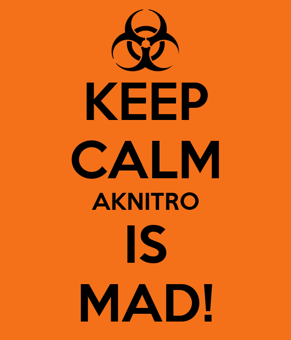 KEEP CALM AKNITRO IS MAD!