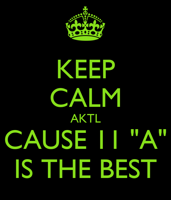 "KEEP CALM AKTL CAUSE 11 ""A"" IS THE BEST"