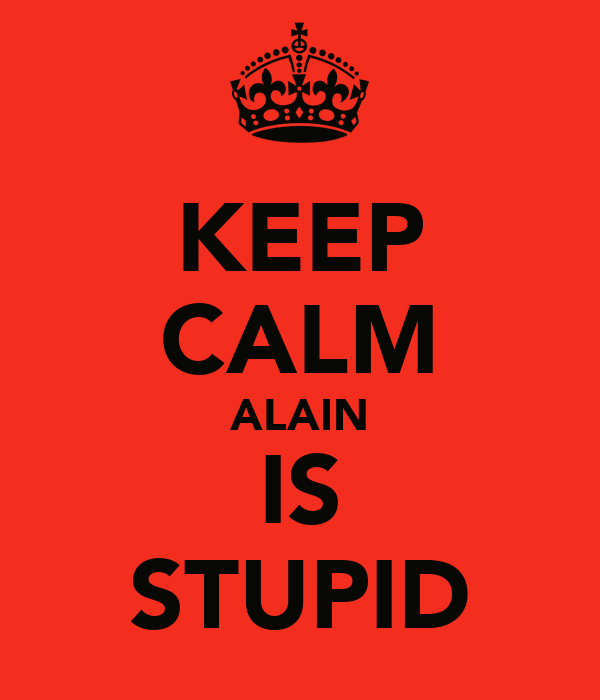 KEEP CALM ALAIN IS STUPID
